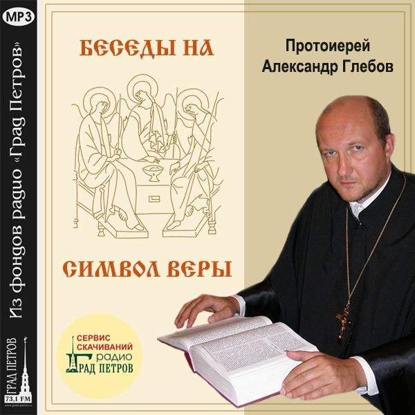 БЕСЕДЫ НА «СИМВОЛ ВЕРЫ». Протоиерей Александр Глебов
