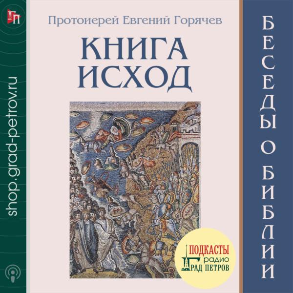 БЕСЕДЫ О БИБЛИИ. КНИГА ИСХОД. Протоиерей Евгений Горячев