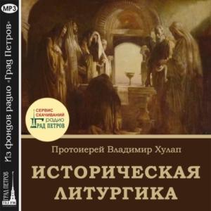 ИСТОРИЧЕСКАЯ ЛИТУРГИКА. Протоиерей Владимир Хулап