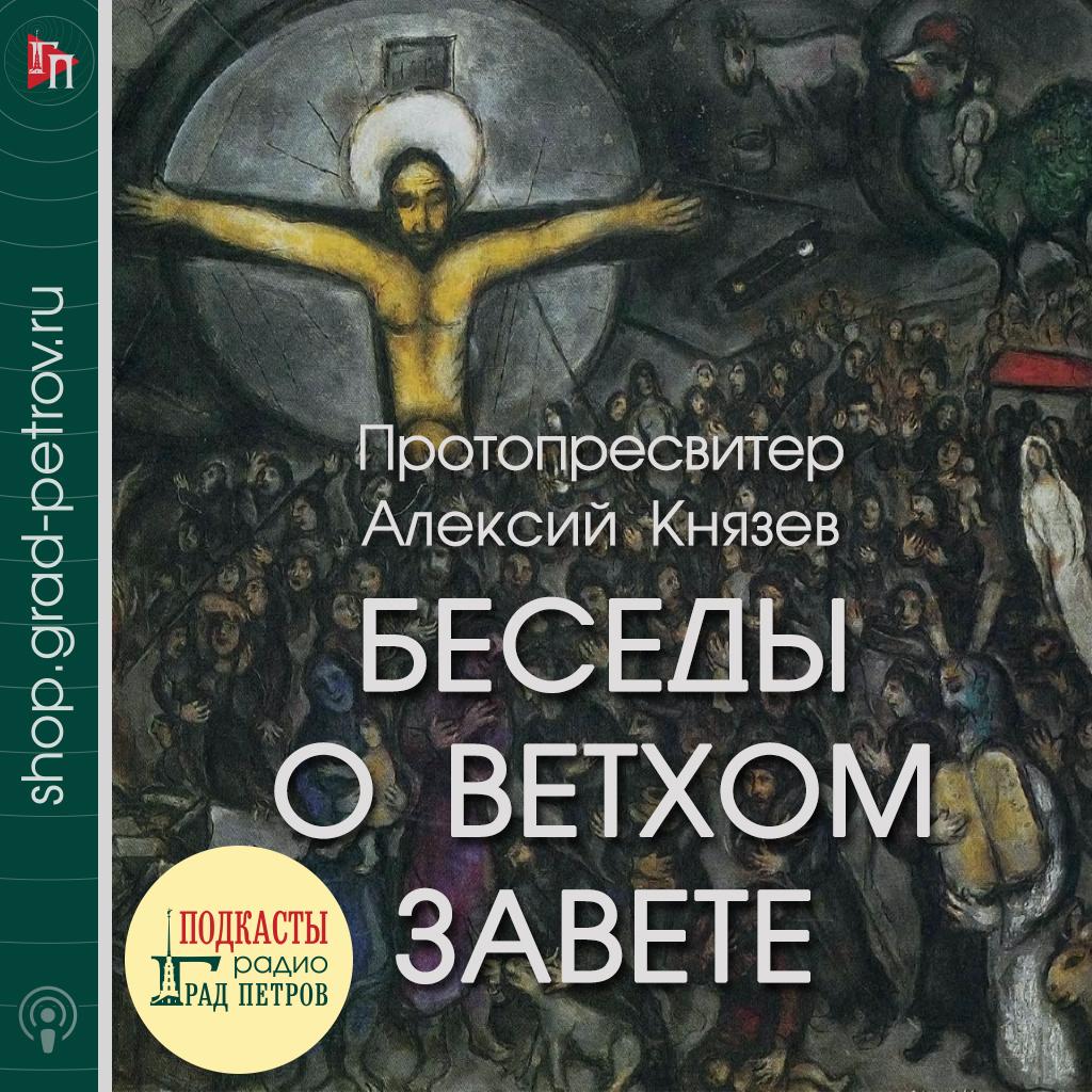 БЕСЕДЫ О ВЕТХОМ ЗАВЕТЕ ПРОТОПРЕСВИТЕРА АЛЕКСИЯ КНЯЗЕВА. Голос Православия