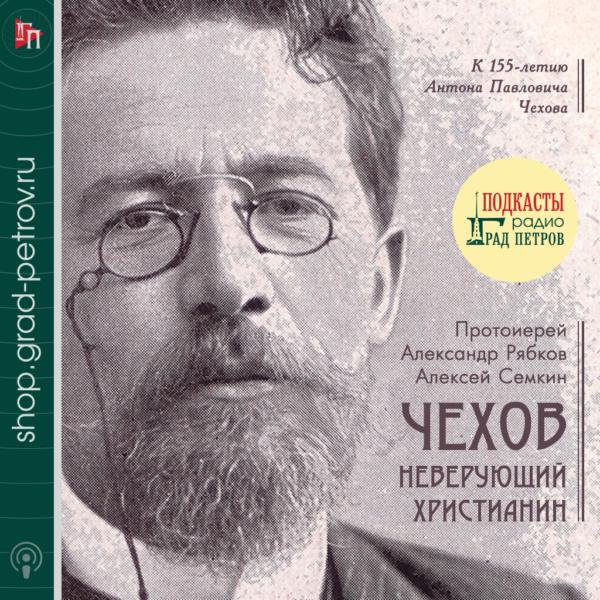 ЧЕХОВ - НЕВЕРУЮЩИЙ ХРИСТИАНИН. Протоиерей Александр Рябков, Алексей Семкин