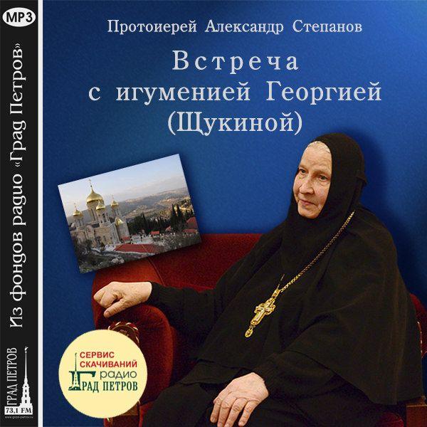 ВСТРЕЧА С ИГУМЕНИЕЙ ГЕОРГИЕЙ (ЩУКИНОЙ). Протоиерей Александр Степанов