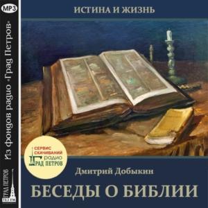 ИСТИНА И ЖИЗНЬ. БЕСЕДЫ О БИБЛИИ. Дмитрий Добыкин