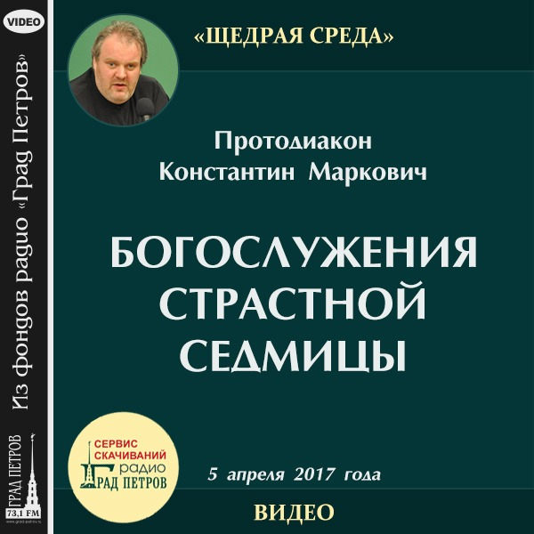 БОГОСЛУЖЕНИЯ СТРАСТНОЙ СЕДМИЦЫ. Протодиакон Константин Маркович