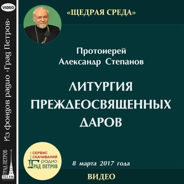 ЛИТУРГИЯ ПРЕЖДЕОСВЯЩЕННЫХ ДАРОВ. Протоиерей Александр Степанов