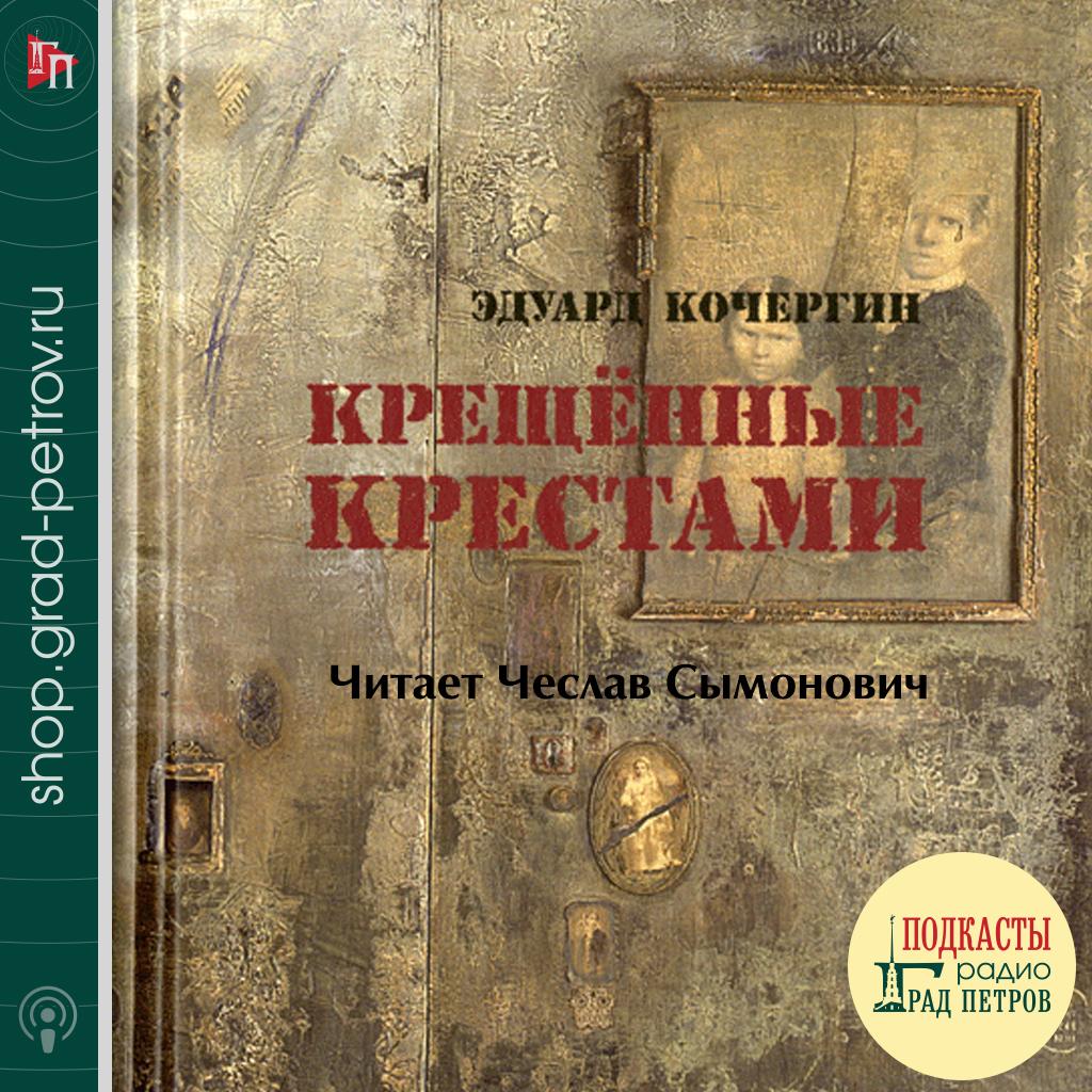 КРЕЩЕННЫЕ КРЕСТАМИ. Эдуард Кочергин