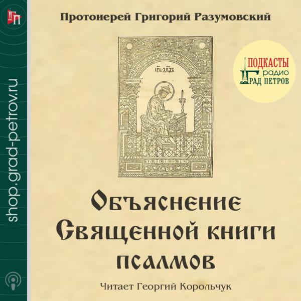 ОБЪЯСНЕНИЕ СВЯЩЕННОЙ КНИГИ ПСАЛМОВ. Протоиерей Григорий Разумовский
