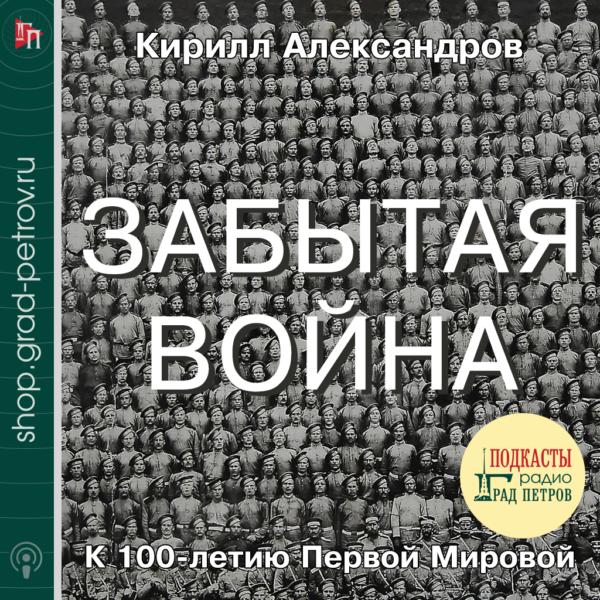 ЗАБЫТАЯ ВОЙНА. К 100-ЛЕТИЮ ПЕРВОЙ МИРОВОЙ. Кирилл Александров