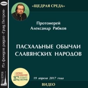 ПАСХАЛЬНЫЕ ОБЫЧАИ СЛАВЯНСКИХ НАРОДОВ. Протоиерей Александр Рябков