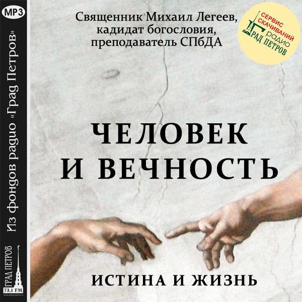 ИСТИНА И ЖИЗНЬ. ЧЕЛОВЕК И ВЕЧНОСТЬ. Священник Михаил Легеев