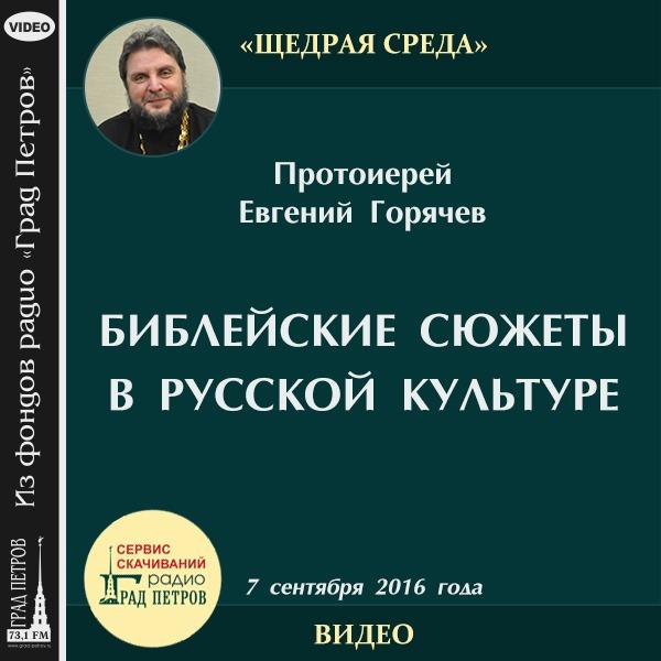 БИБЛЕЙСКИЕ СЮЖЕТЫ В РУССКОЙ КУЛЬТУРЕ. Протоиерей Евгений Горячев