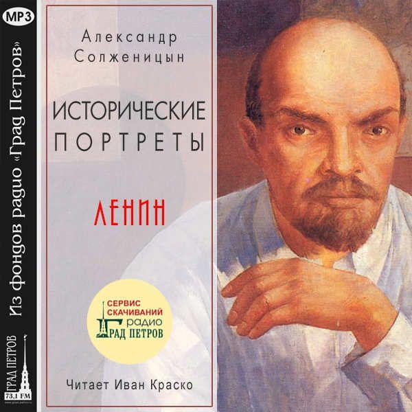 ИСТОРИЧЕСКИЕ ПОРТРЕТЫ. ЛЕНИН. Александр Солженицын