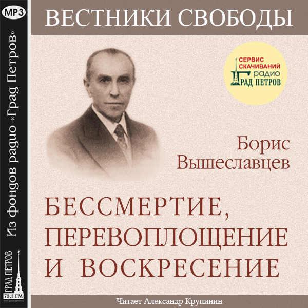 БЕССМЕРТИЕ, ПЕРЕВОПЛОЩЕНИЕ И ВОСКРЕСЕНИЕ. Борис Вышеславцев