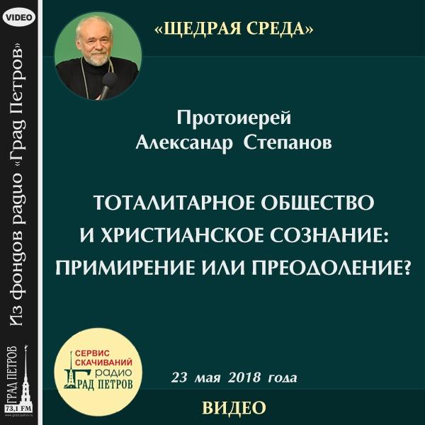 ТОТАЛИТАРНОЕ ОБЩЕСТВО И ХРИСТИАНСКОЕ СОЗНАНИЕ: ПРИМИРЕНИЕ ИЛИ ПРЕОДОЛЕНИЕ? Протоиерей Александр Степанов