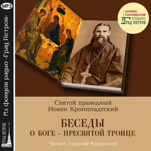 БЕСЕДЫ О БОГЕ - ПРЕСВЯТОЙ ТРОИЦЕ. Святой праведный Иоанн Кронштадтский