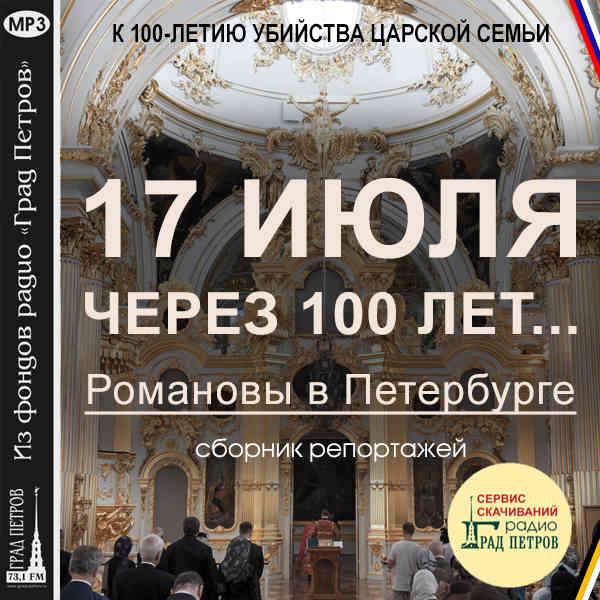 17 ИЮЛЯ ЧЕРЕЗ 100 ЛЕТ. РОМАНОВЫ В ПЕТЕРБУРГЕ. Сборник репортажей