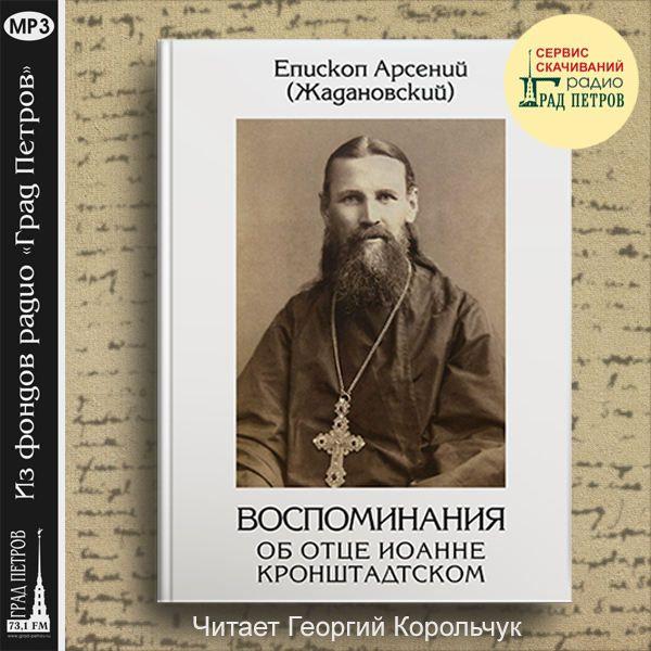 ВОСПОМИНАНИЯ ОБ ОТЦЕ ИОАННЕ КРОНШТАДТСКОМ. Епископ Арсений (Жадановский)