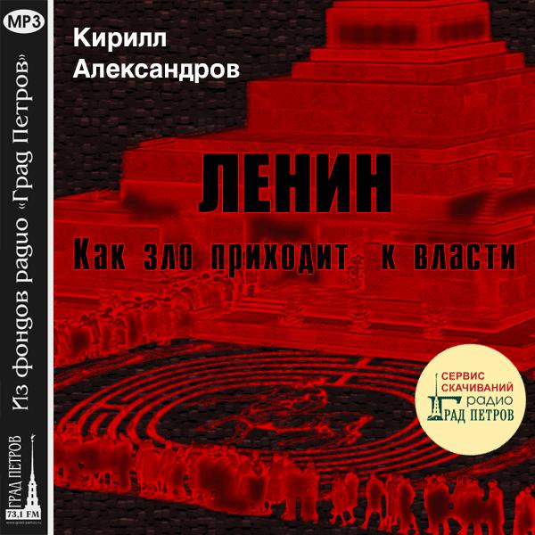 ЛЕНИН. КАК ЗЛО ПРИХОДИТ К ВЛАСТИ. Кирилл Александров
