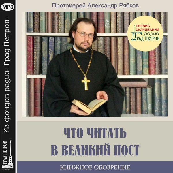 КНИЖНОЕ ОБОЗРЕНИЕ. ЧТО ЧИТАТЬ В ВЕЛИКИЙ ПОСТ. Протоиерей Александр Рябков