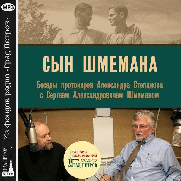 СЫН ШМЕМАНА. Беседы протоиерея Александра Степанова с Сергеем Шмеманом