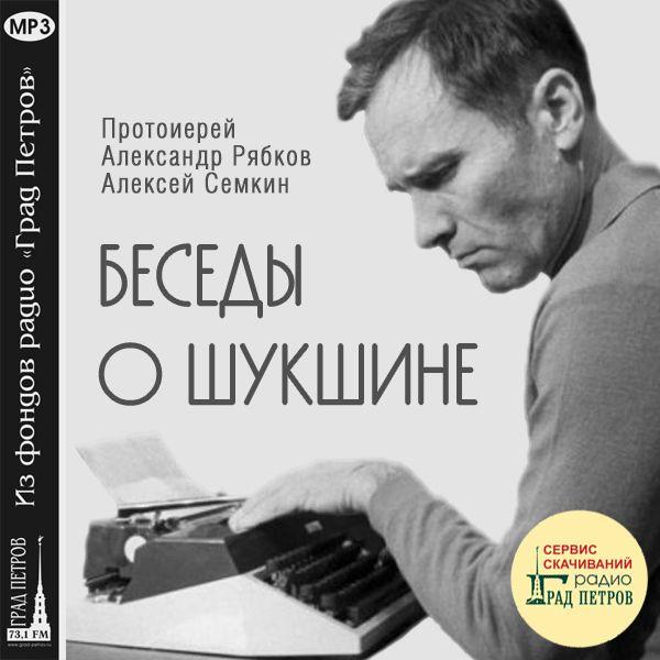 БЕСЕДЫ О ШУКШИНЕ. Протоиерей Александр Рябков, Алексей Семкин
