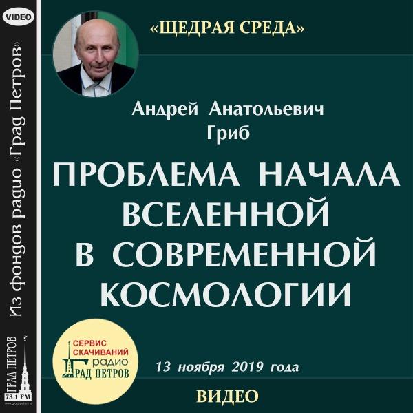 ПРОБЛЕМА НАЧАЛА ВСЕЛЕННОЙ В СОВРЕМЕННОЙ КОСМОЛОГИИ. Андрей Гриб