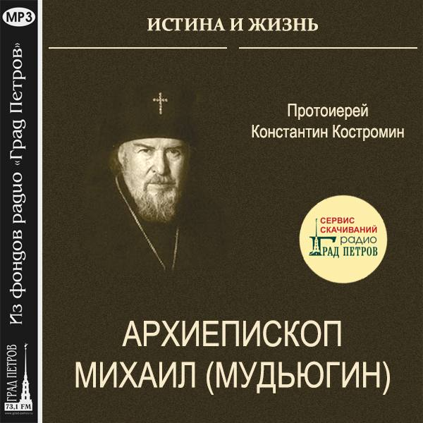 ИСТИНА И ЖИЗНЬ. АРХИЕПИСКОП МИХАИЛ (МУДЬЮГИН). Протоиерей Константин Костромин