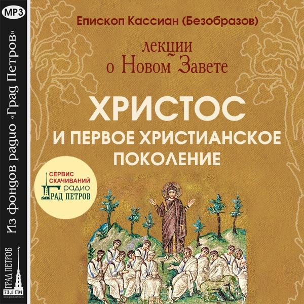 ХРИСТОС И ПЕРВОЕ ХРИСТИАНСКОЕ ПОКОЛЕНИЕ. ЛЕКЦИИ О НОВОМ ЗАВЕТЕТ ЕПИСКОПА КАССИАНА (БЕЗОБРАЗОВА). Голос Православия