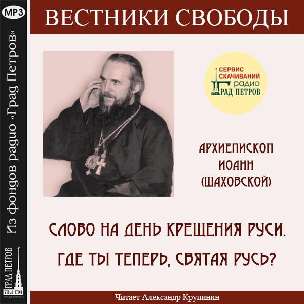 СЛОВО НА ДЕНЬ КРЕЩЕНИЯ РУСИ. ГДЕ ТЫ ТЕПЕРЬ, СВЯТАЯ РУСЬ? Архиепископ Иоанн (Шаховской)