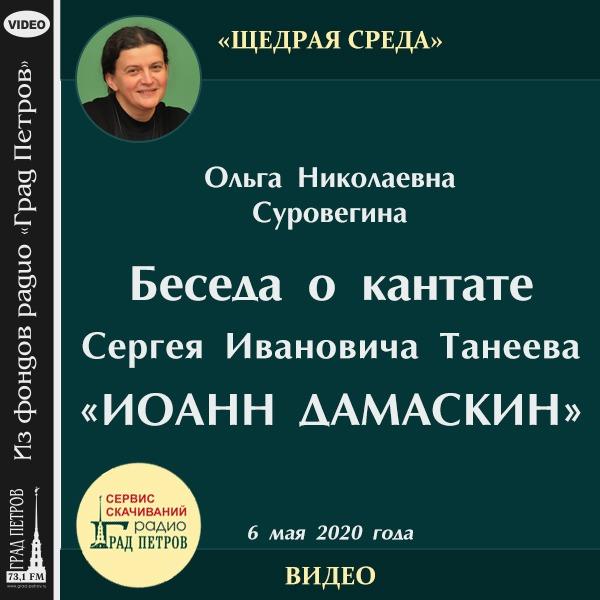 БЕСЕДА О КАНТАТЕ С.И.ТАНЕЕВА «ИОАНН ДАМАСКИН». Ольга Суровегина