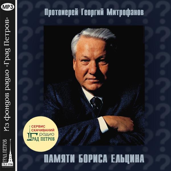 ПАМЯТИ БОРИСА ЕЛЬЦИНА. Протоиерей Георгий Митрофанов