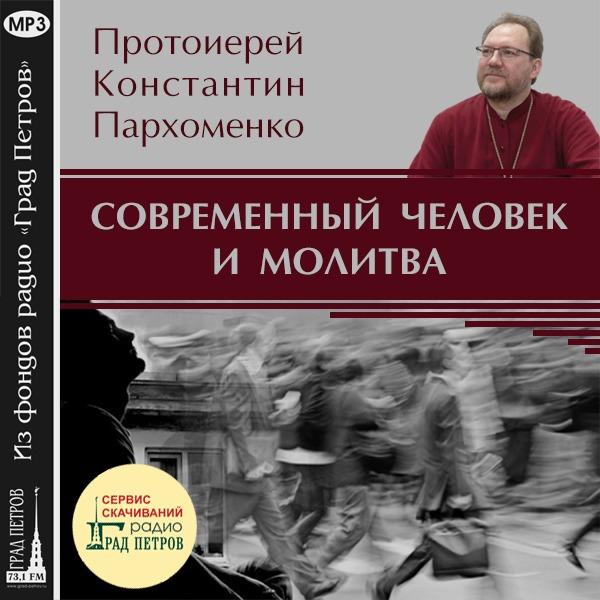 СОВРЕМЕННЫЙ ЧЕЛОВЕК И МОЛИТВА. Протоиерей Константин Пархоменко