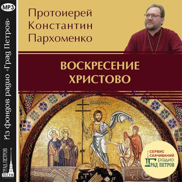 ВОСКРЕСЕНИЕ ХРИСТОВО. Протоиерей Константин Пархоменко