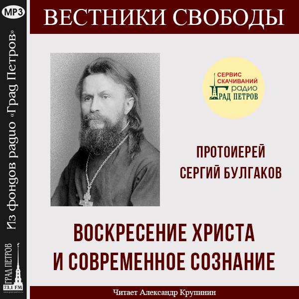 ВОСКРЕСЕНИЕ ХРИСТА И СОВРЕМЕННОЕ СОЗНАНИЕ. Протоиерей Сергий Булгаков